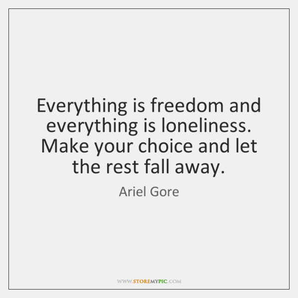 Everything is freedom and everything is loneliness. Make your choice and let ...