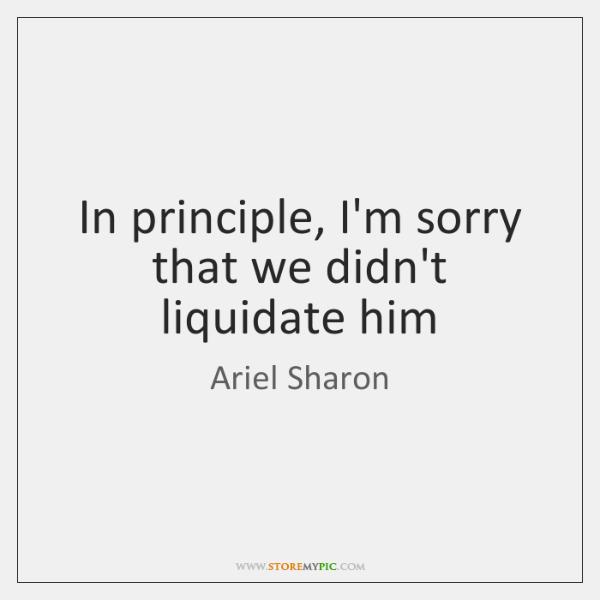 In principle, I'm sorry that we didn't liquidate him