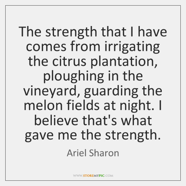 The strength that I have comes from irrigating the citrus plantation, ploughing ...