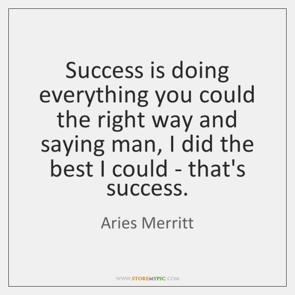Success is doing everything you could the right way and saying man, ...