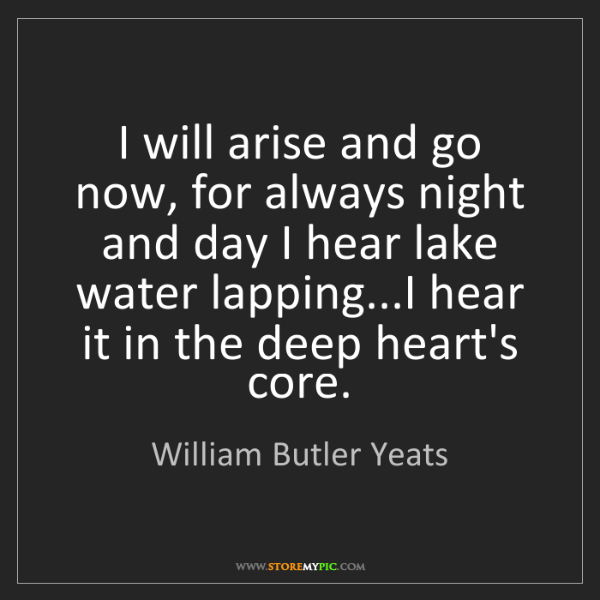 William Butler Yeats: I will arise and go now, for always night and day I hear...