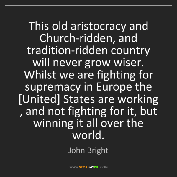 John Bright: This old aristocracy and Church-ridden, and tradition-ridden...
