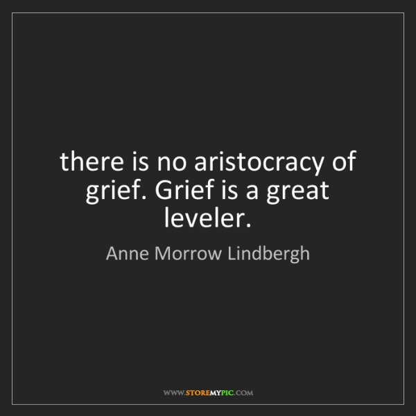 Anne Morrow Lindbergh: there is no aristocracy of grief. Grief is a great leveler.