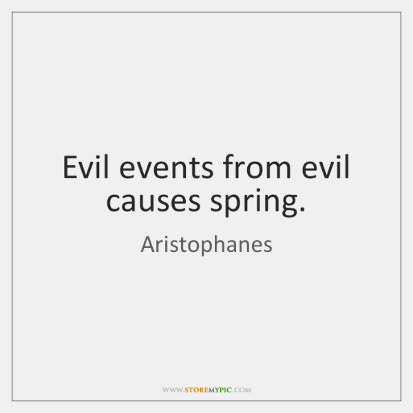 Evil events from evil causes spring.