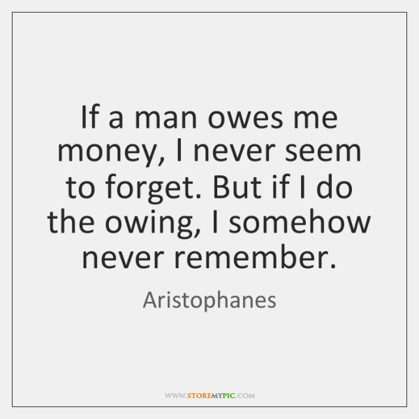 If a man owes me money, I never seem to forget. But ...