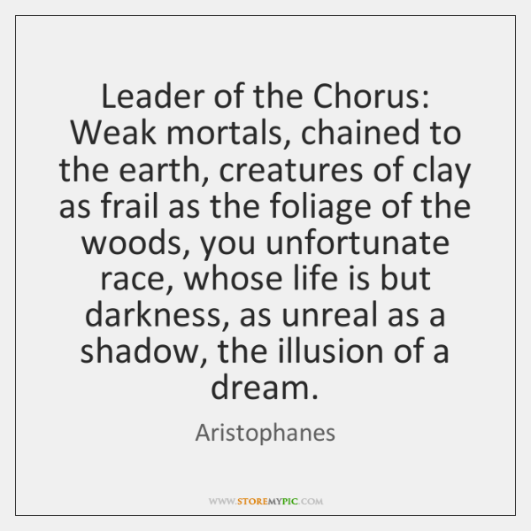Leader of the Chorus: Weak mortals, chained to the earth, creatures of ...