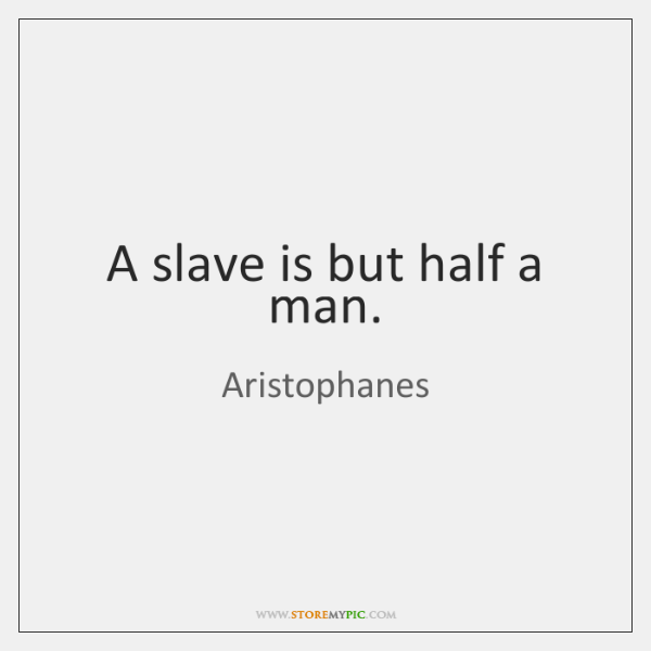 A slave is but half a man.