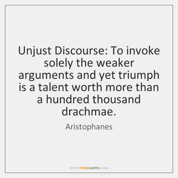 Unjust Discourse: To invoke solely the weaker arguments and yet triumph is ...