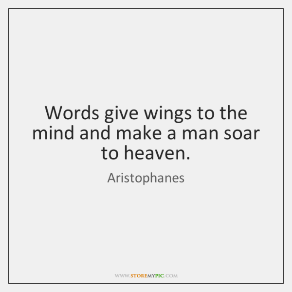 Words give wings to the mind and make a man soar to ...