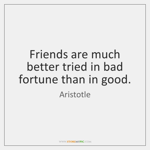 Friends are much better tried in bad fortune than in good.