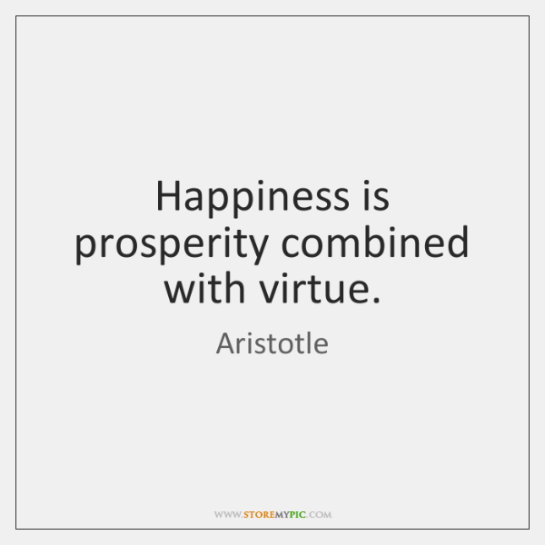 Happiness is prosperity combined with virtue.