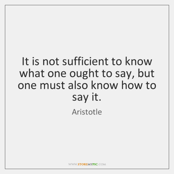 It is not sufficient to know what one ought to say, but ...