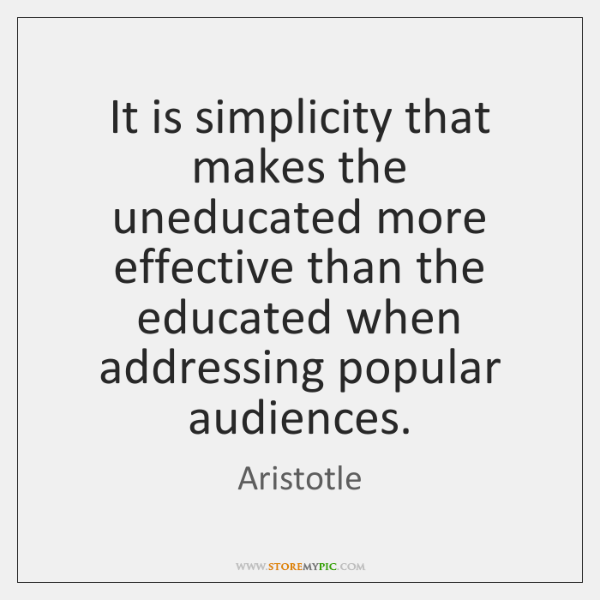 It is simplicity that makes the uneducated more effective than the educated ...