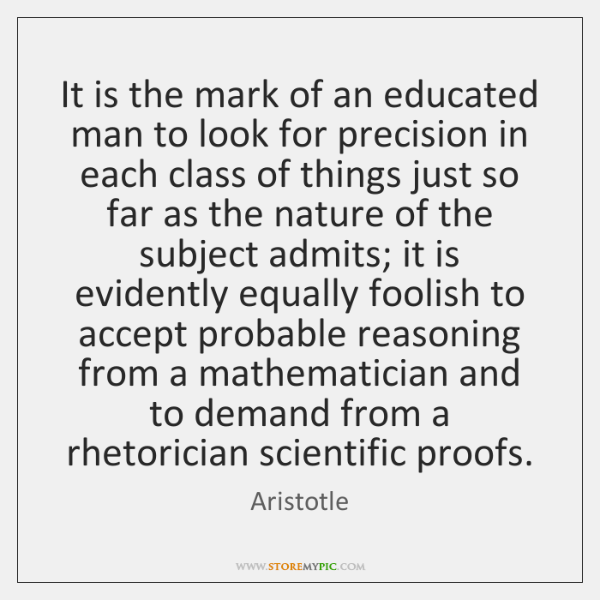 It is the mark of an educated man to look for precision ...