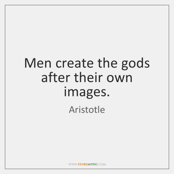 Men create the gods after their own images.