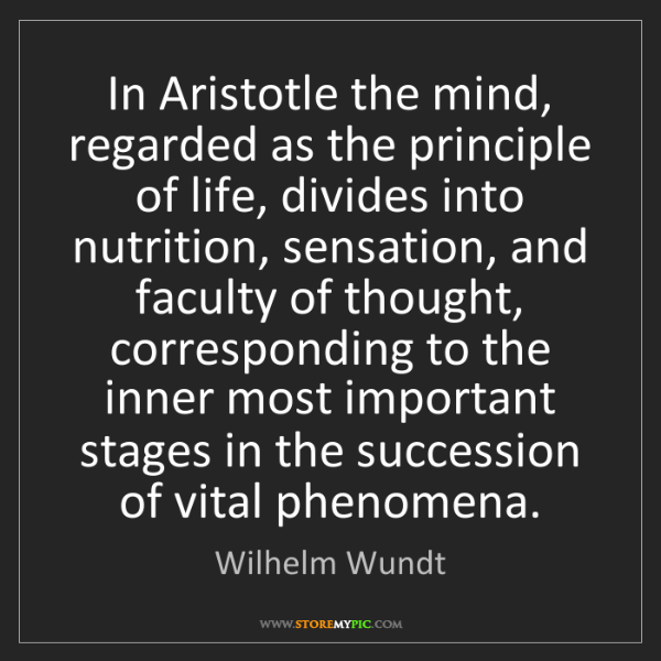 Wilhelm Wundt: In Aristotle the mind, regarded as the principle of life,...