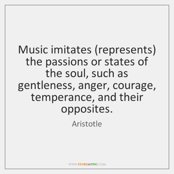 Music imitates (represents) the passions or states of the soul, such as ...