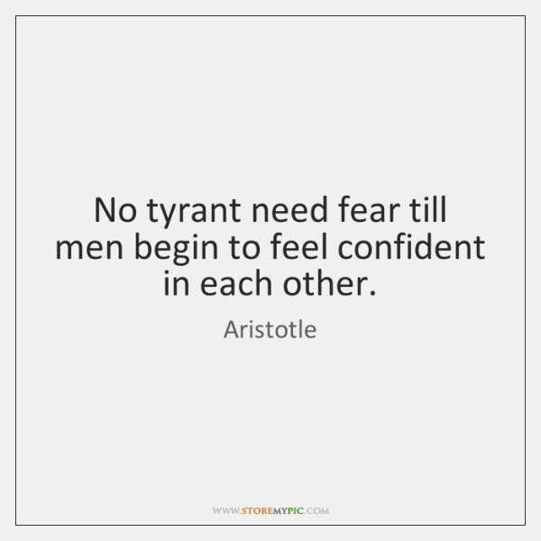 No tyrant need fear till men begin to feel confident in each ...