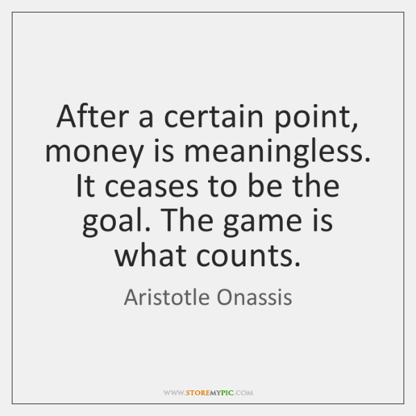After a certain point, money is meaningless. It ceases to be the ...