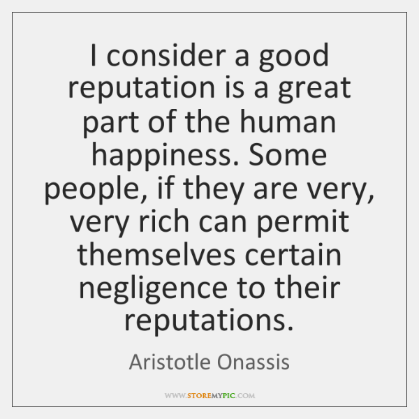 I consider a good reputation is a great part of the human ...