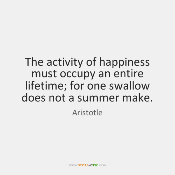 The activity of happiness must occupy an entire lifetime; for one swallow ...
