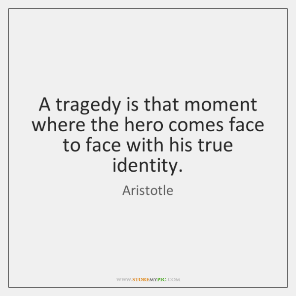 A tragedy is that moment where the hero comes face to face ...