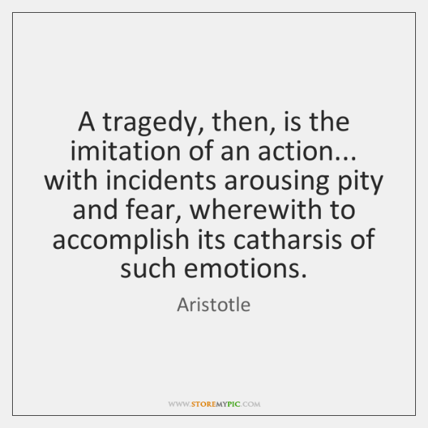 A tragedy, then, is the imitation of an action... with incidents arousing ...