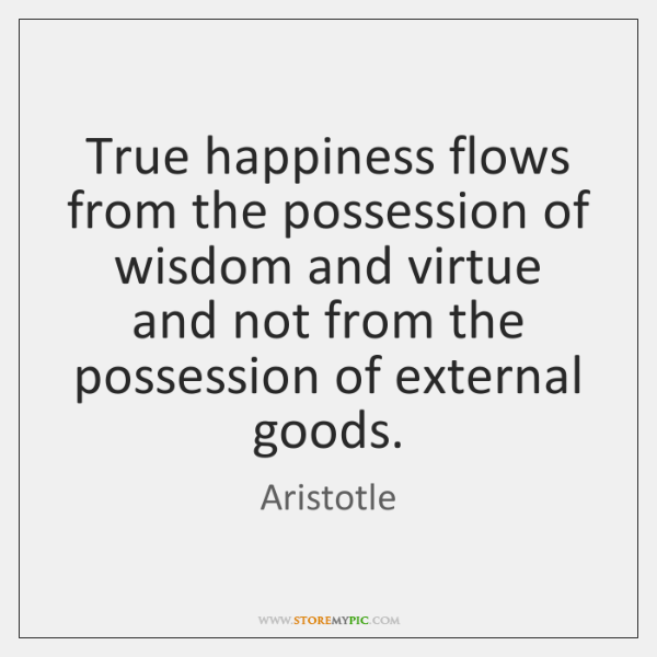 True happiness flows from the possession of wisdom and virtue and not ...