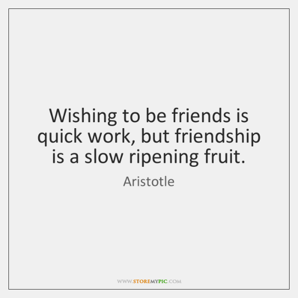 Wishing to be friends is quick work, but friendship is a slow ...