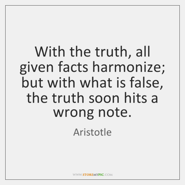 With the truth, all given facts harmonize; but with what is false, ...