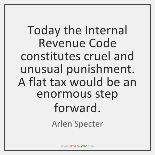Today the Internal Revenue Code constitutes cruel and unusual punishment. A flat ...