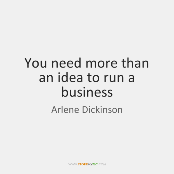 You need more than an idea to run a business