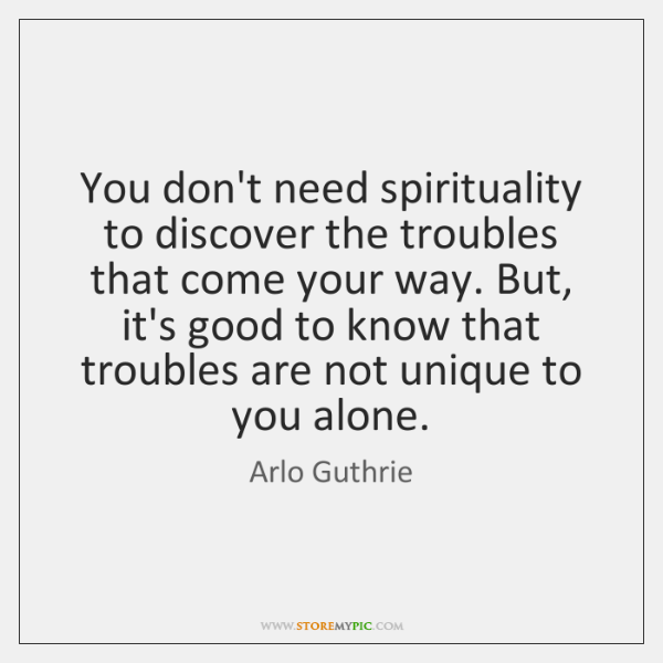 You don't need spirituality to discover the troubles that come your way. ...