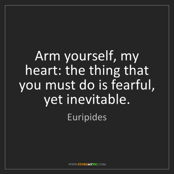 Euripides: Arm yourself, my heart: the thing that you must do is...