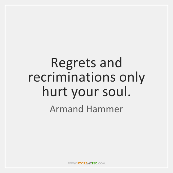 Regrets and recriminations only hurt your soul.