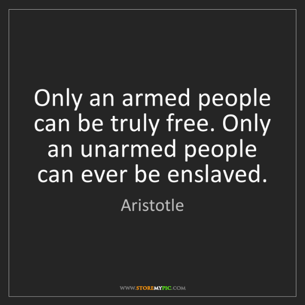 Aristotle: Only an armed people can be truly free. Only an unarmed...