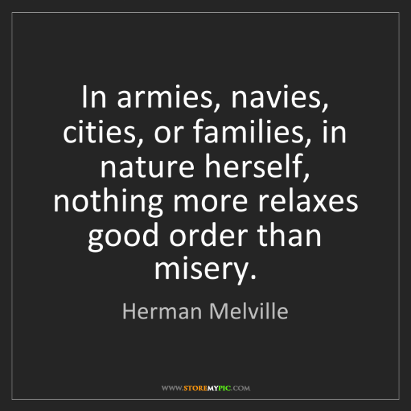 Herman Melville: In armies, navies, cities, or families, in nature herself,...
