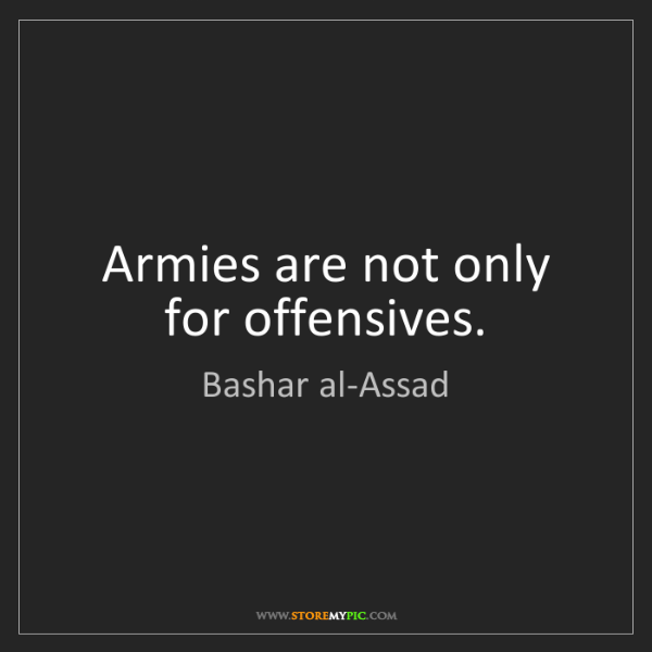 Bashar al-Assad: Armies are not only for offensives.