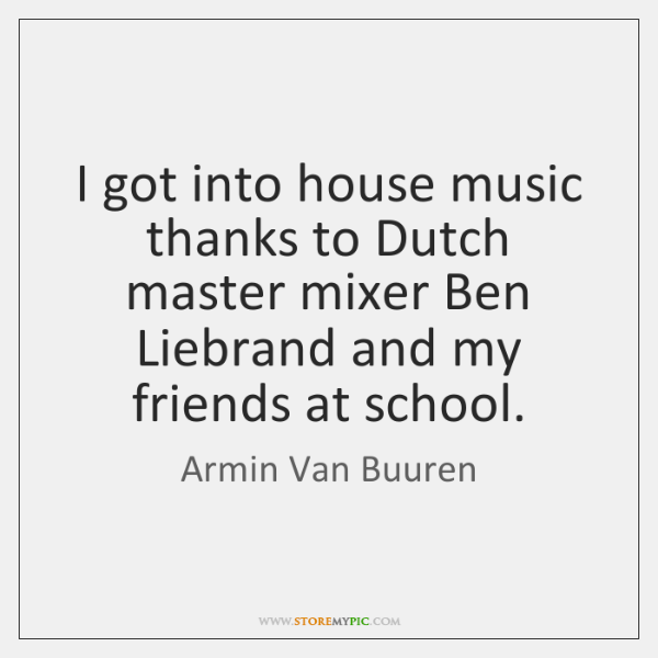 I got into house music thanks to Dutch master mixer Ben Liebrand ...