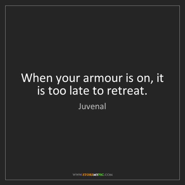 Juvenal: When your armour is on, it is too late to retreat.