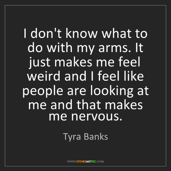 Tyra Banks: I don't know what to do with my arms. It just makes me...