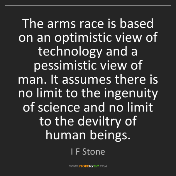I F Stone: The arms race is based on an optimistic view of technology...