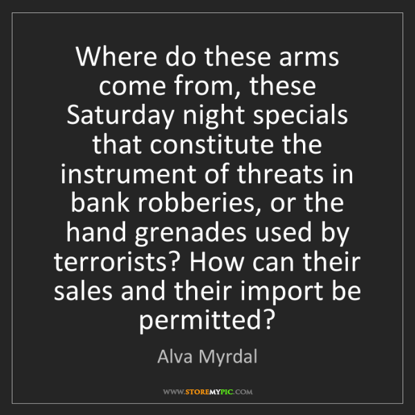 Alva Myrdal: Where do these arms come from, these Saturday night specials...