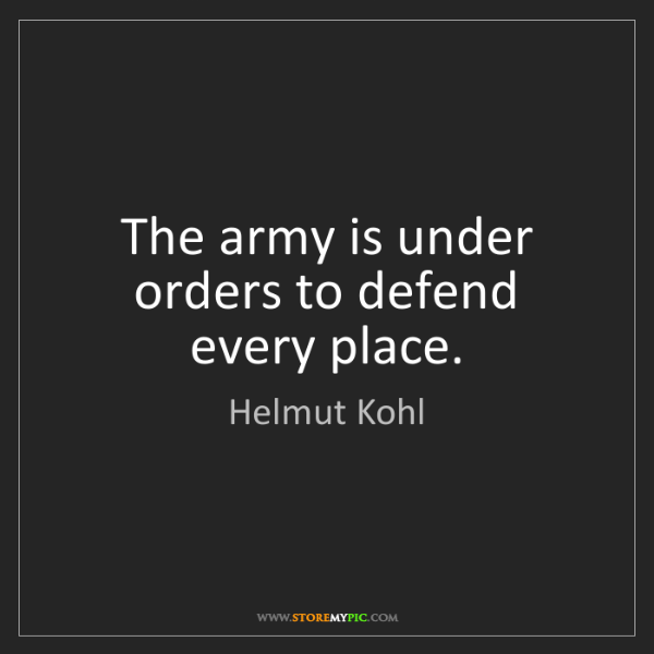 Helmut Kohl: The army is under orders to defend every place.