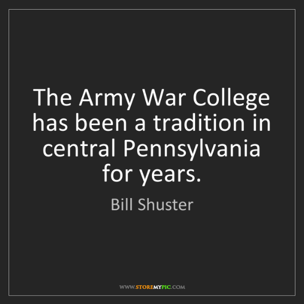 Bill Shuster: The Army War College has been a tradition in central...