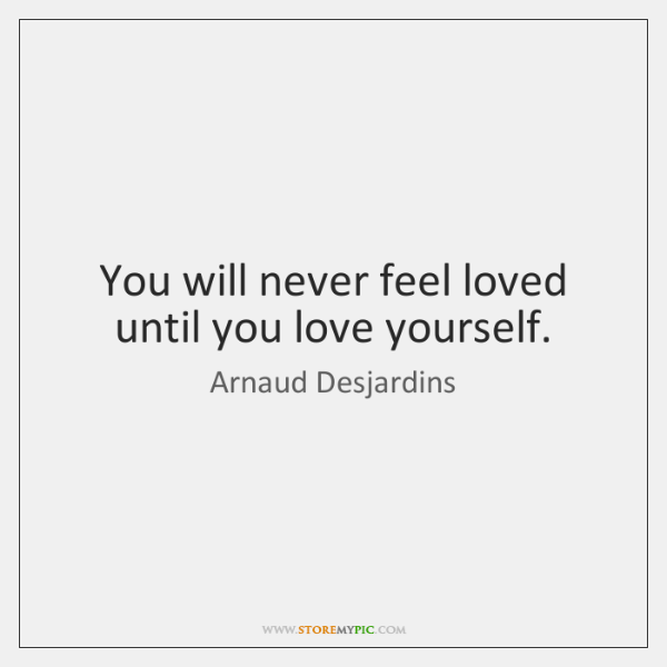 You will never feel loved until you love yourself.