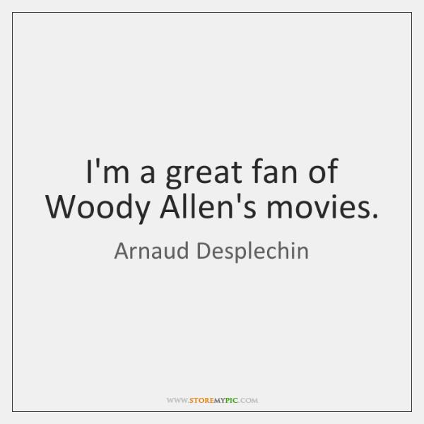 I'm a great fan of Woody Allen's movies.