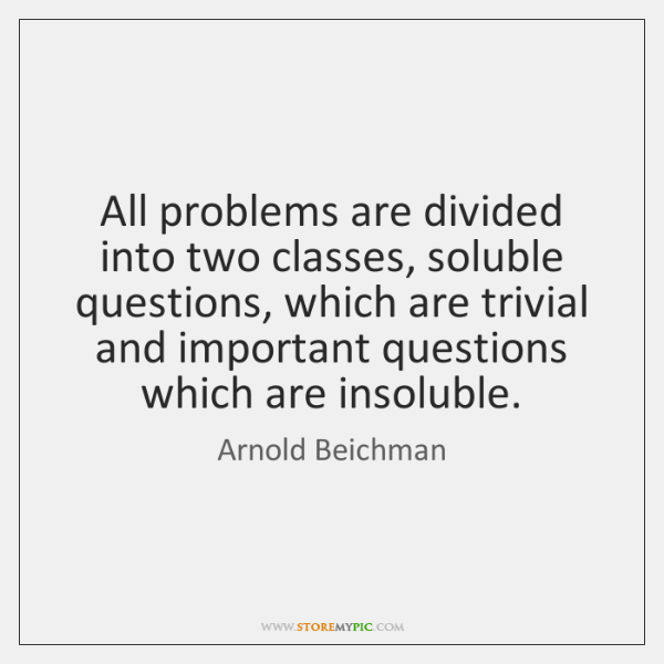 All problems are divided into two classes, soluble questions, which are trivial ...