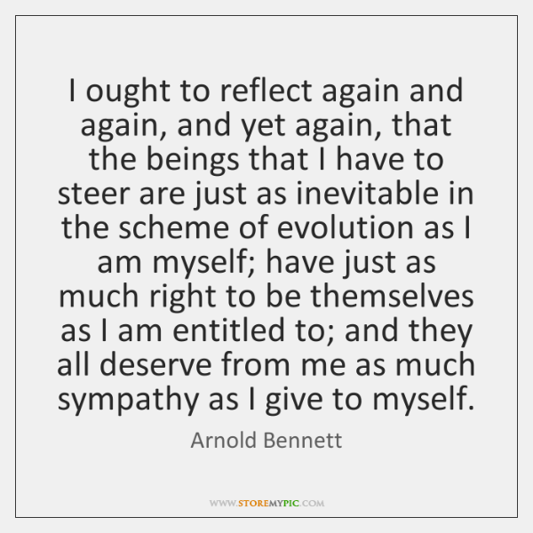 I ought to reflect again and again, and yet again, that the ...