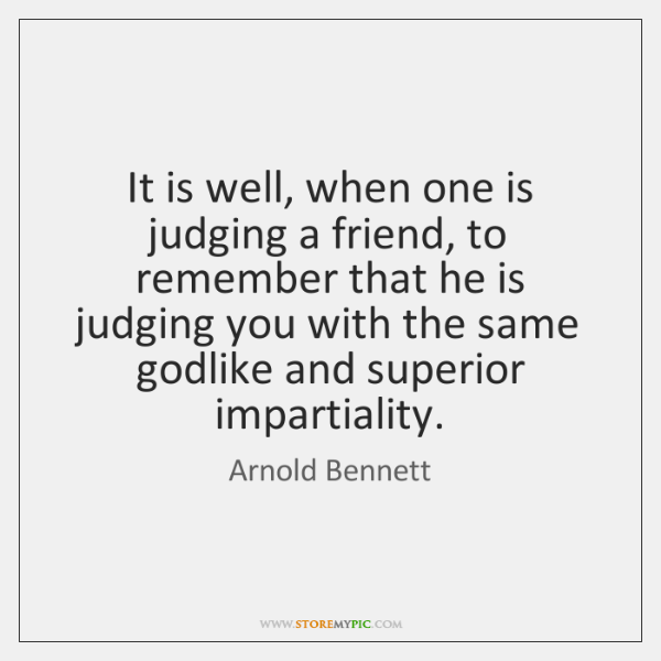 It is well, when one is judging a friend, to remember that ...